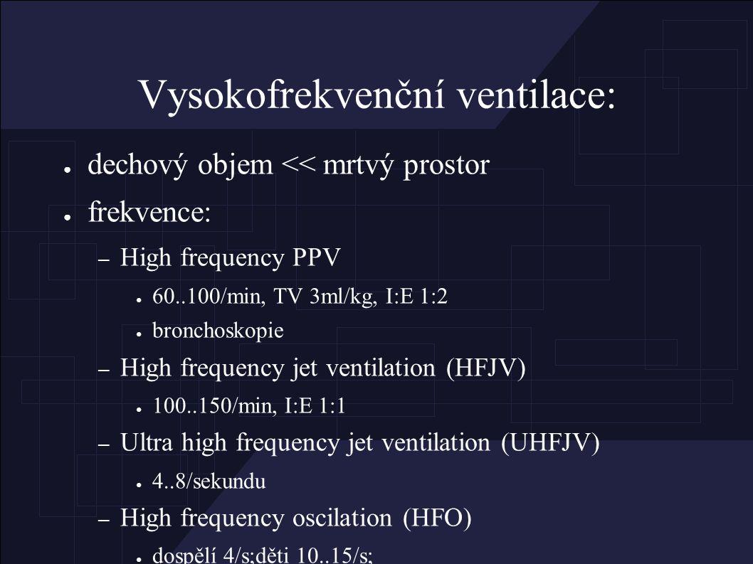 Vysokofrekvenční ventilace: ● dechový objem << mrtvý prostor ● frekvence: – High frequency PPV ● 60..100/min, TV 3ml/kg, I:E 1:2 ● bronchoskopie – High frequency jet ventilation (HFJV) ● 100..150/min, I:E 1:1 – Ultra high frequency jet ventilation (UHFJV) ● 4..8/sekundu – High frequency oscilation (HFO) ● dospělí 4/s;děti 10..15/s;