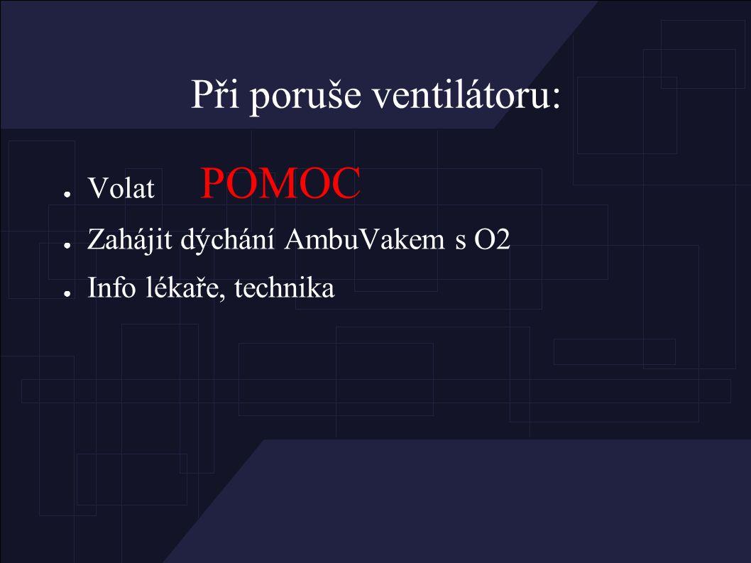 Při poruše ventilátoru: ● Volat POMOC ● Zahájit dýchání AmbuVakem s O2 ● Info lékaře, technika
