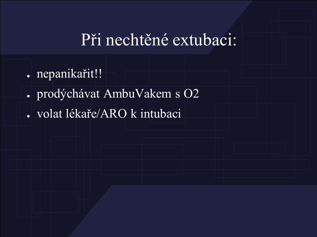 Při nechtěné extubaci: ● nepanikařit!! ● prodýchávat AmbuVakem s O2 ● volat lékaře/ARO k intubaci