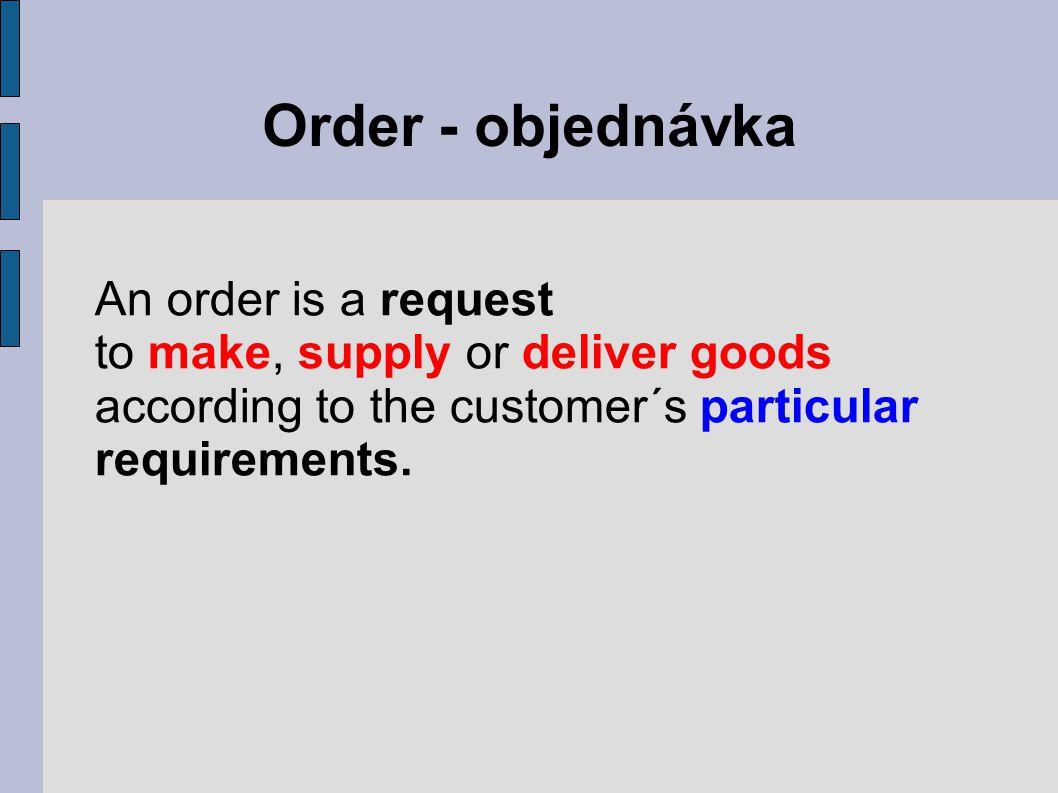 Order - vocabulary place/give an orderzadat objednávku binding orderzávazná objednávka bulk orderhromadná objednávka cancel an orderodvolat/zrušit objednávku confirm an orderpotvrdit objednávku count on/reckon uponpočítat s objednávkou an order delay in deliveryzpoždění dodávky execute an ordervyřídit objednávku firm orderzávazná objednávka trial orderzkušební objednávka meet one's oblitagationdostát závazkům