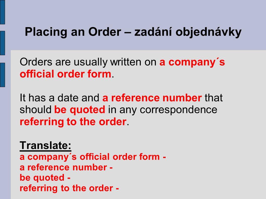 Placing an Order – zadání objednávky Translate: a company´s official order form – oficiální objednávkový formulář firmy a reference number – jednací číslo be quoted – být uveden referring to the order – odkazující na objednávku
