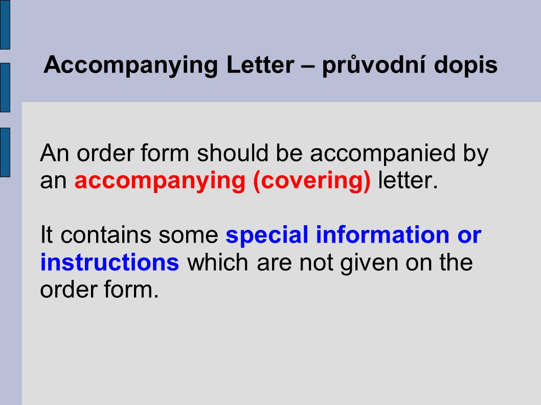Accompanying Letter – průvodní dopis An order form should be accompanied by an accompanying (covering) letter. It contains some special information or
