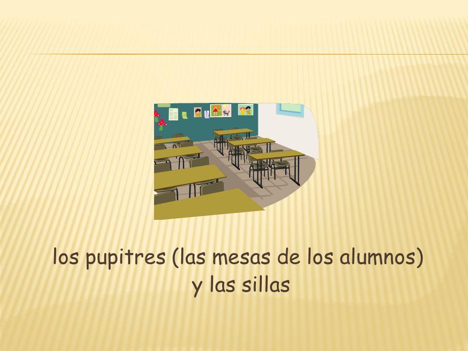 los pupitres (las mesas de los alumnos) y las sillas