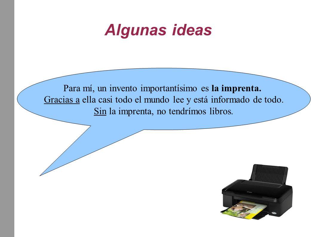 Algunas ideas Para mí, un invento importantísimo es la imprenta. Gracias a ella casi todo el mundo lee y está informado de todo. Sin la imprenta, no t