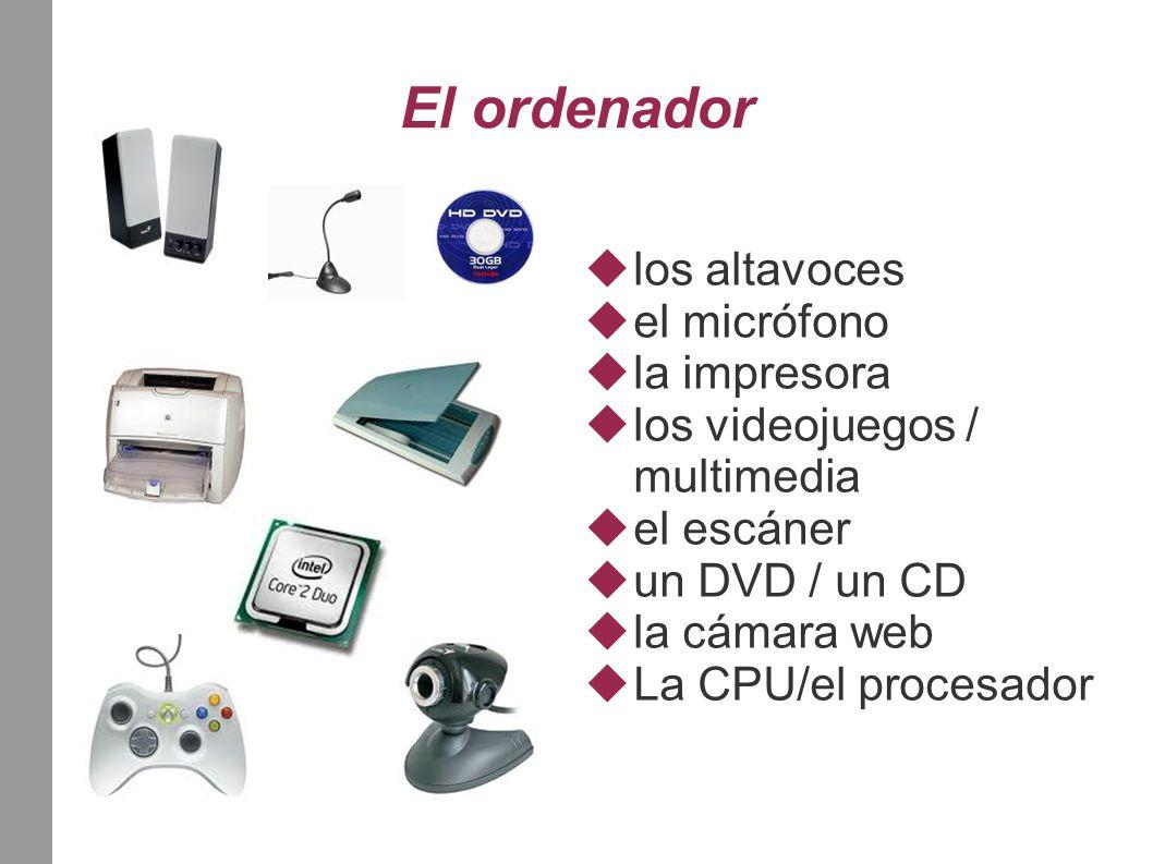 El ordenador  los altavoces  el micrófono  la impresora  los videojuegos / multimedia  el escáner  un DVD / un CD  la cámara web  La CPU/el pr