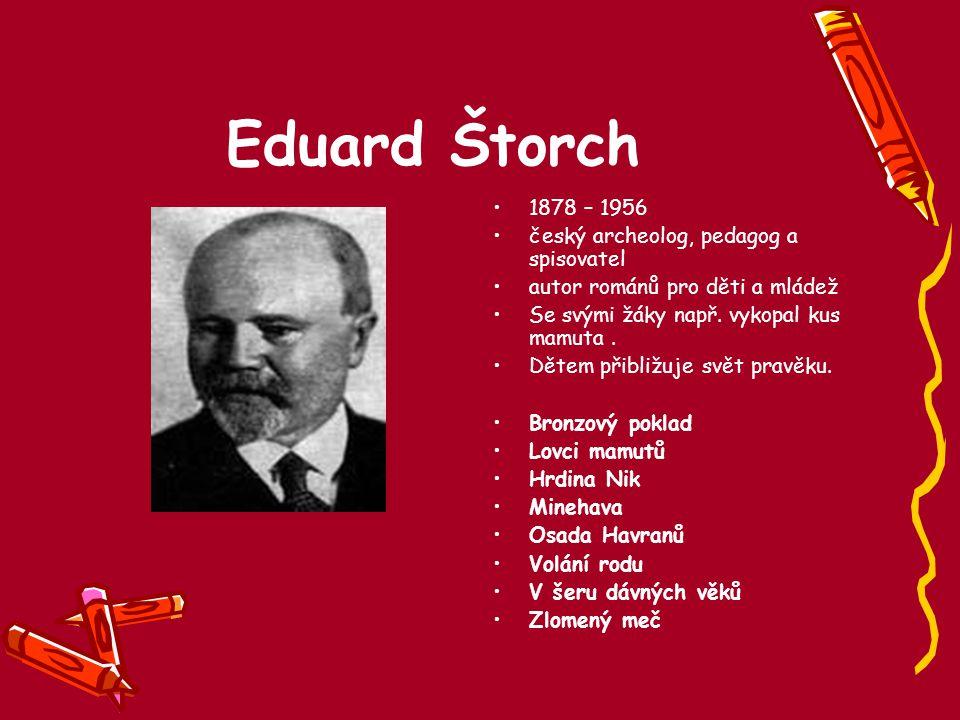 Eduard Štorch 1878 – 1956 český archeolog, pedagog a spisovatel autor románů pro děti a mládež Se svými žáky např. vykopal kus mamuta. Dětem přibližuj
