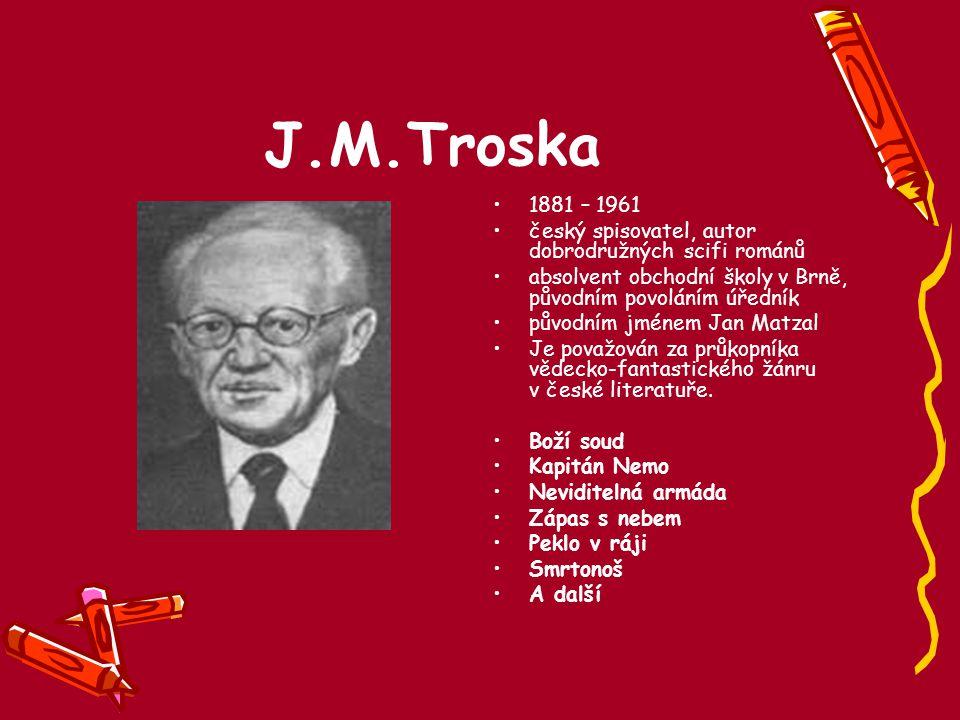 J.M.Troska 1881 – 1961 český spisovatel, autor dobrodružných scifi románů absolvent obchodní školy v Brně, původním povoláním úředník původním jménem
