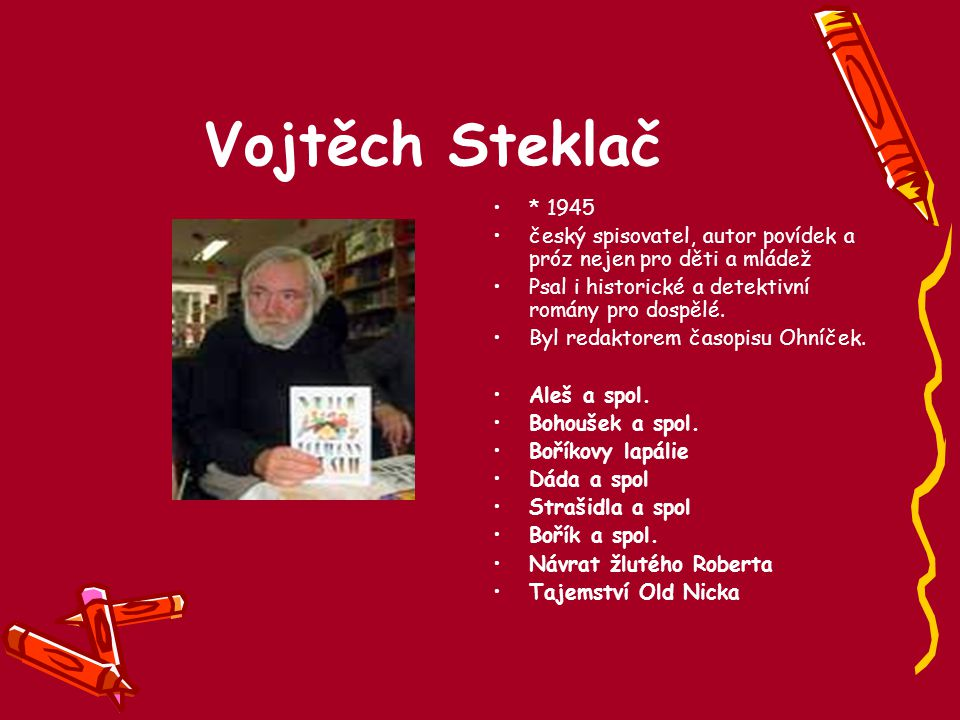 Vojtěch Steklač * 1945 český spisovatel, autor povídek a próz nejen pro děti a mládež Psal i historické a detektivní romány pro dospělé. Byl redaktore