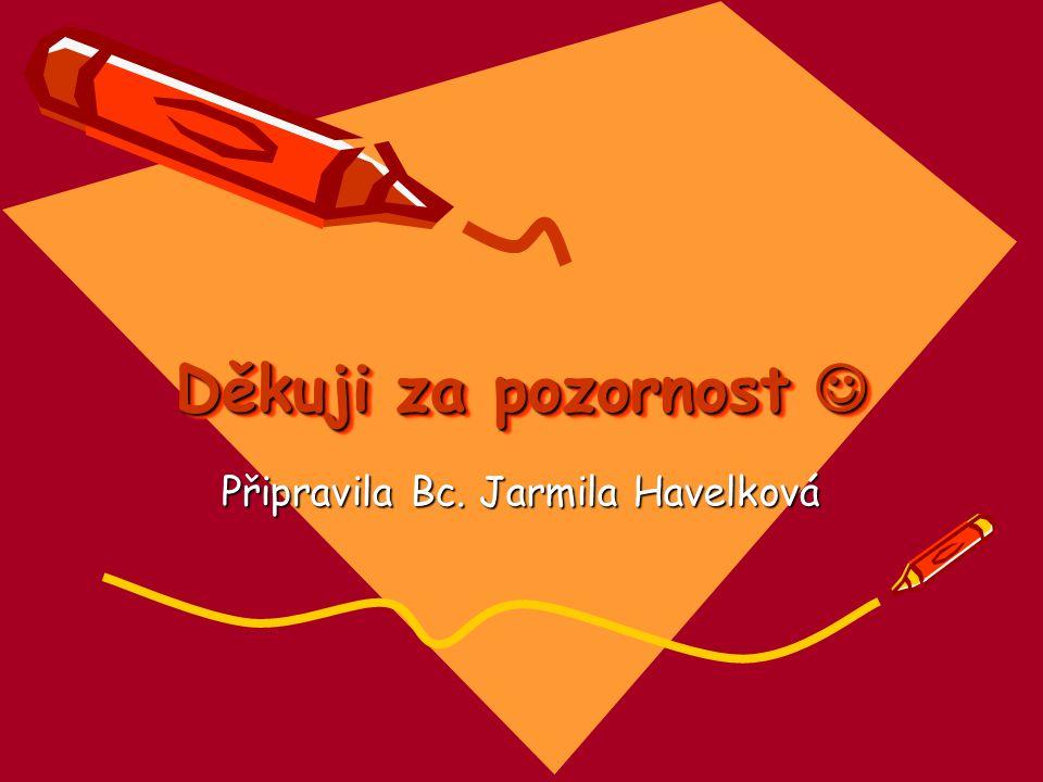 Děkuji za pozornost Děkuji za pozornost Připravila Bc. Jarmila Havelková