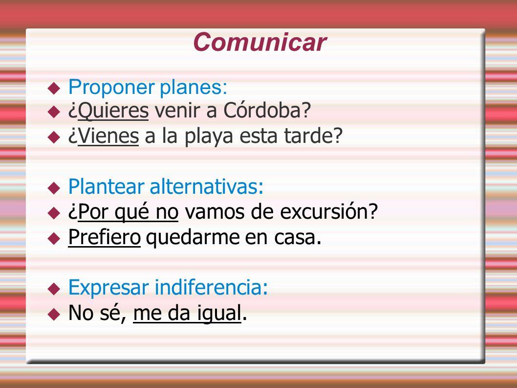 Comunicar  Proponer planes:  ¿Quieres venir a Córdoba.