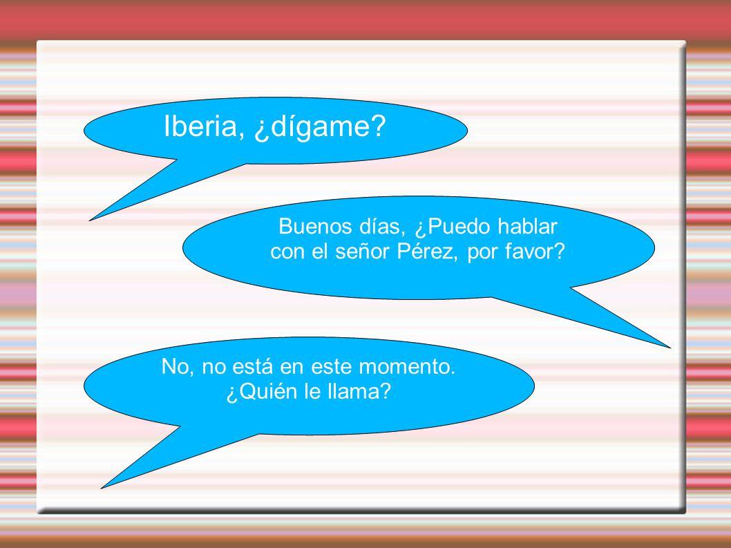 Iberia, ¿dígame. Buenos días, ¿Puedo hablar con el señor Pérez, por favor.