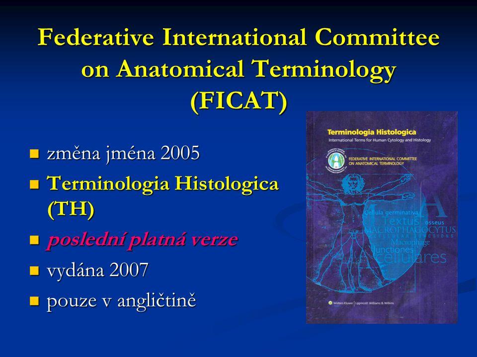 Federative International Committee on Anatomical Terminology (FICAT) změna jména 2005 změna jména 2005 Terminologia Histologica (TH) Terminologia Histologica (TH) poslední platná verze poslední platná verze vydána 2007 vydána 2007 pouze v angličtině pouze v angličtině