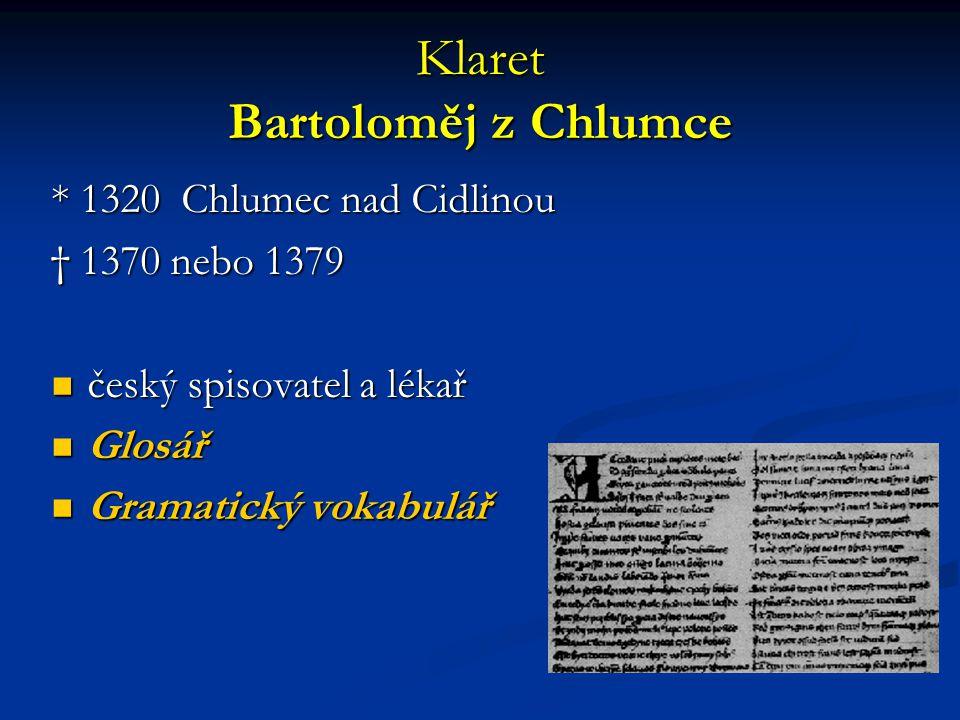 Klaret Bartoloměj z Chlumce * 1320 Chlumec nad Cidlinou † 1370 nebo 1379 český spisovatel a lékař český spisovatel a lékař Glosář Glosář Gramatický vokabulář Gramatický vokabulář