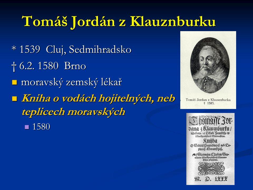Tomáš Jordán z Klauznburku * 1539 Cluj, Sedmihradsko † 6.2. 1580 Brno moravský zemský lékař moravský zemský lékař Kniha o vodách hojitelných, neb tepl