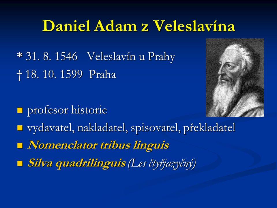 Daniel Adam z Veleslavína * 31. 8. 1546 Veleslavín u Prahy † 18. 10. 1599 Praha profesor historie profesor historie vydavatel, nakladatel, spisovatel,