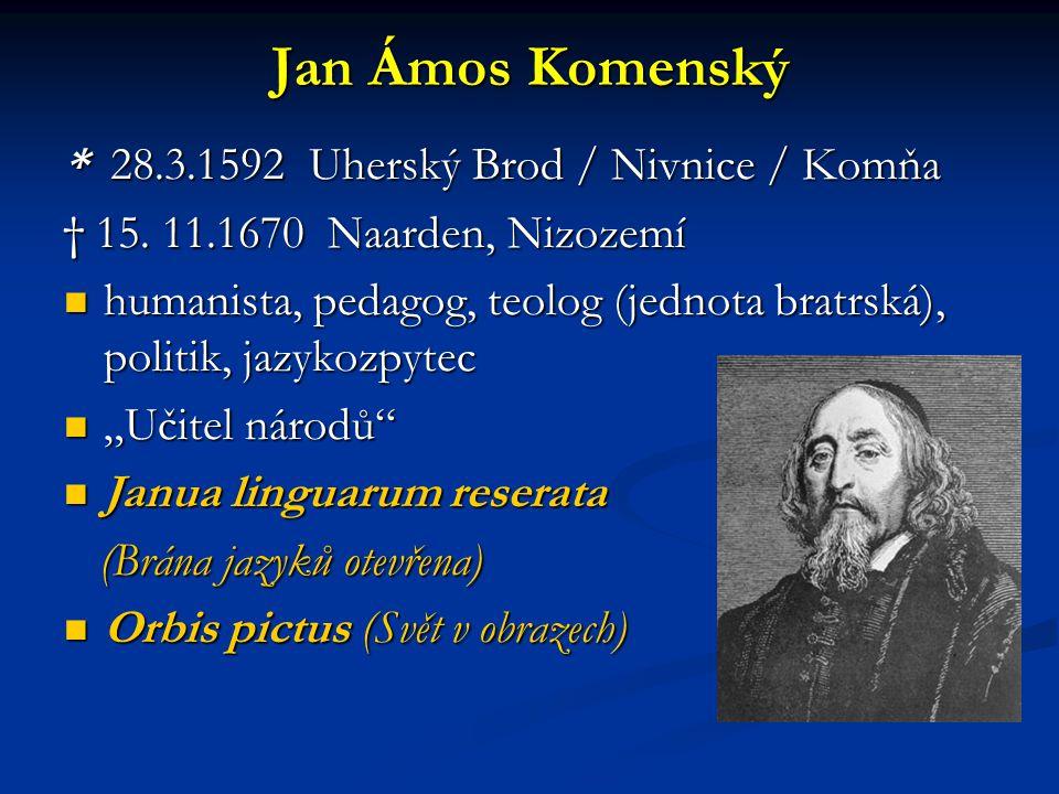 Jan Ámos Komenský * 28.3.1592 Uherský Brod / Nivnice / Komňa † 15. 11.1670 Naarden, Nizozemí humanista, pedagog, teolog (jednota bratrská), politik, j