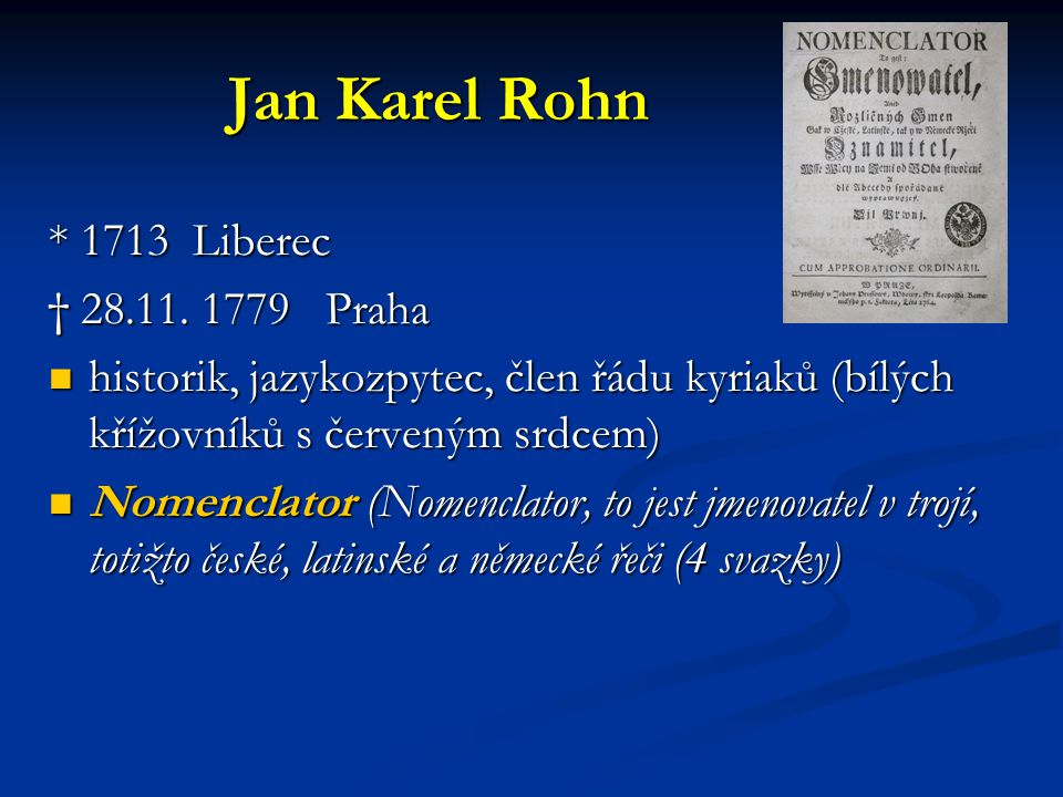 Jan Karel Rohn * 1713 Liberec † 28.11. 1779 Praha historik, jazykozpytec, člen řádu kyriaků (bílých křížovníků s červeným srdcem) historik, jazykozpyt