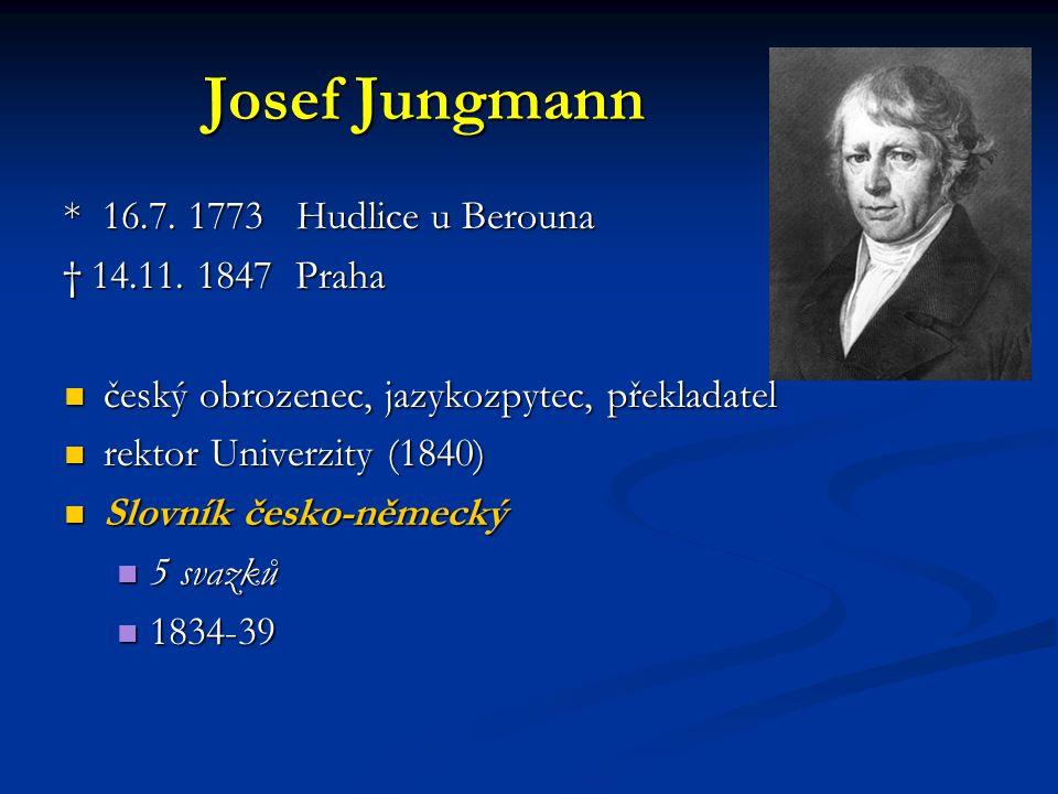 Josef Jungmann * 16.7. 1773 Hudlice u Berouna † 14.11. 1847 Praha český obrozenec, jazykozpytec, překladatel český obrozenec, jazykozpytec, překladate