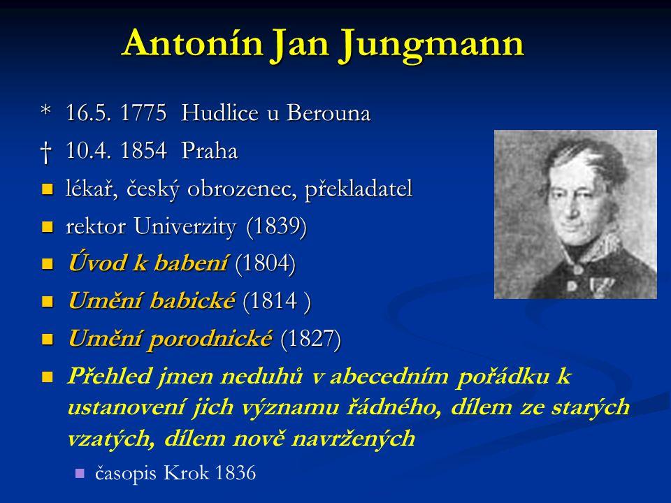 Antonín Jan Jungmann * 16.5. 1775 Hudlice u Berouna † 10.4. 1854 Praha lékař, český obrozenec, překladatel lékař, český obrozenec, překladatel rektor