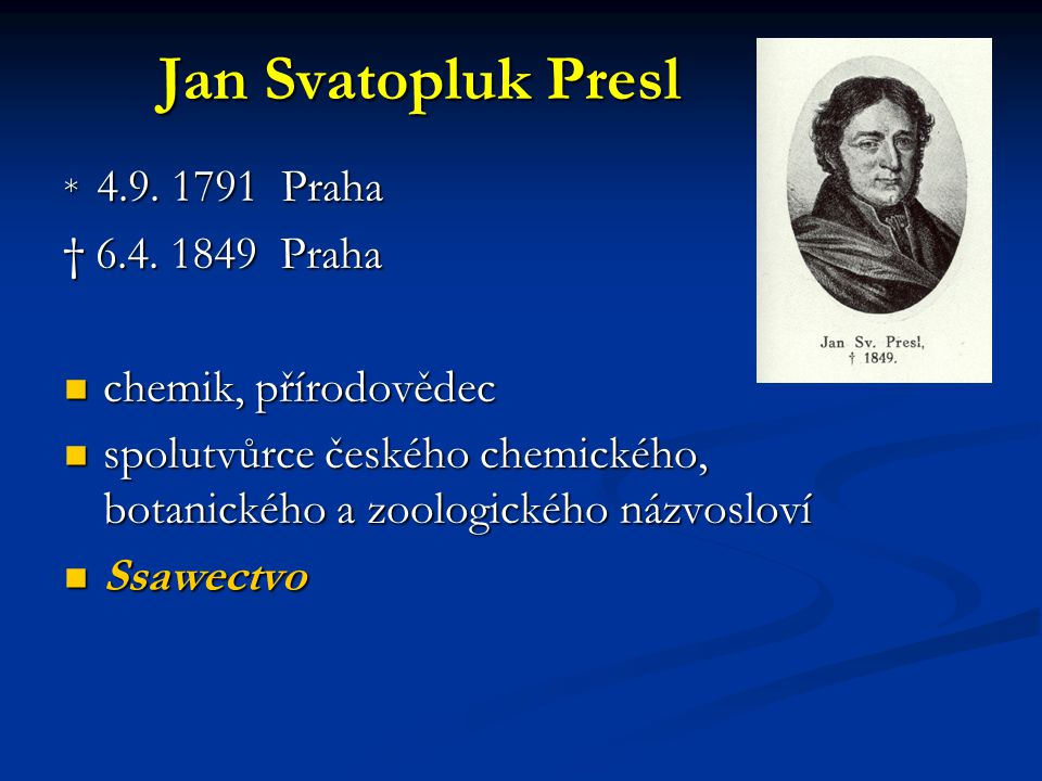 Jan Svatopluk Presl * 4.9. 1791 Praha † 6.4. 1849 Praha chemik, přírodovědec chemik, přírodovědec spolutvůrce českého chemického, botanického a zoolog