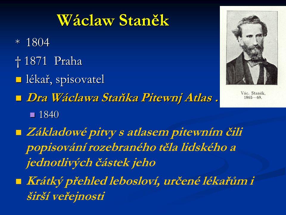 Wáclaw Staněk * 1804 † 1871 Praha lékař, spisovatel lékař, spisovatel Dra Wáclawa Staňka Pitewnj Atlas … Dra Wáclawa Staňka Pitewnj Atlas … 1840 1840