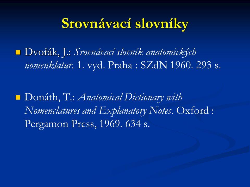 Srovnávací slovníky Dvořák, J.: Dvořák, J.: Srovnávací slovník anatomických nomenklatur. 1. vyd. Praha : SZdN 1960. 293 s. Donáth, T.: Anatomical Dict
