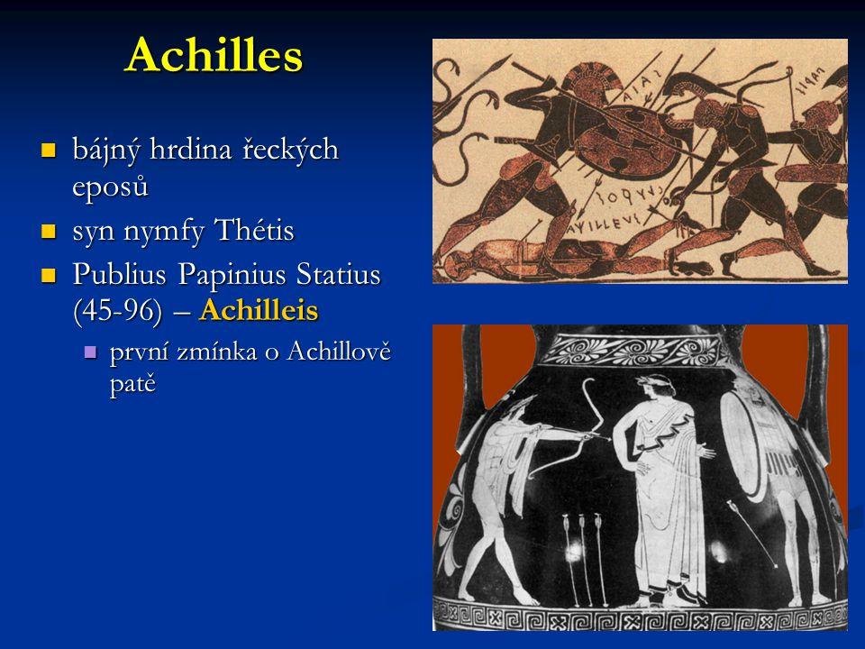 Achilles bájný hrdina řeckých eposů bájný hrdina řeckých eposů syn nymfy Thétis syn nymfy Thétis Publius Papinius Statius (45-96) – Achilleis Publius Papinius Statius (45-96) – Achilleis první zmínka o Achillově patě první zmínka o Achillově patě