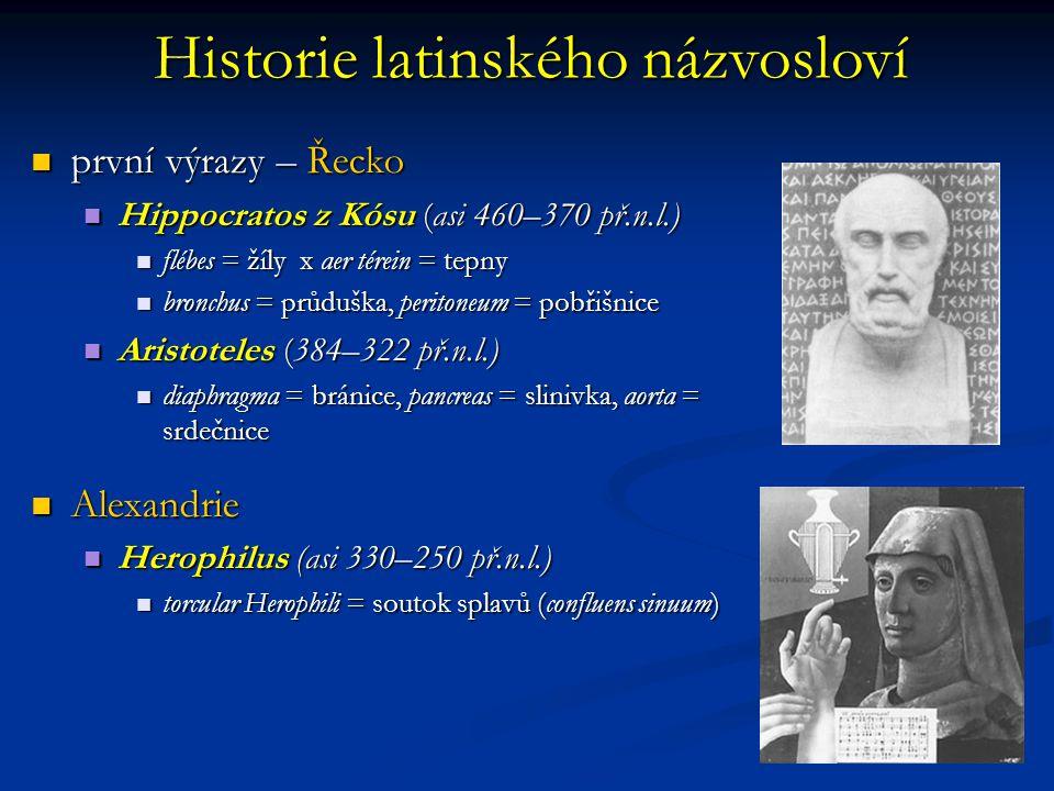 první výrazy – Řecko první výrazy – Řecko Hippocratos z Kósu (asi 460–370 př.n.l.) Hippocratos z Kósu (asi 460–370 př.n.l.) flébes = žíly x aer térein = tepny flébes = žíly x aer térein = tepny bronchus = průduška, peritoneum = pobřišnice bronchus = průduška, peritoneum = pobřišnice Aristoteles (384–322 př.n.l.) Aristoteles (384–322 př.n.l.) diaphragma = bránice, pancreas = slinivka, aorta = srdečnice diaphragma = bránice, pancreas = slinivka, aorta = srdečnice Alexandrie Alexandrie Herophilus (asi 330–250 př.n.l.) Herophilus (asi 330–250 př.n.l.) torcular Herophili = soutok splavů (confluens sinuum) torcular Herophili = soutok splavů (confluens sinuum) Historie latinského názvosloví