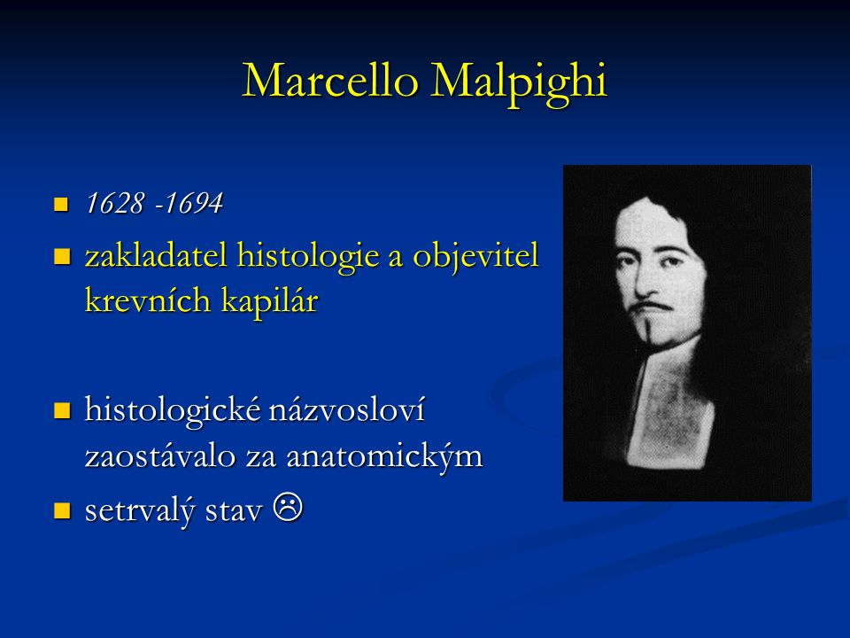 Marcello Malpighi 1628 -1694 1628 -1694 zakladatel histologie a objevitel krevních kapilár zakladatel histologie a objevitel krevních kapilár histologické názvosloví zaostávalo za anatomickým histologické názvosloví zaostávalo za anatomickým setrvalý stav  setrvalý stav 