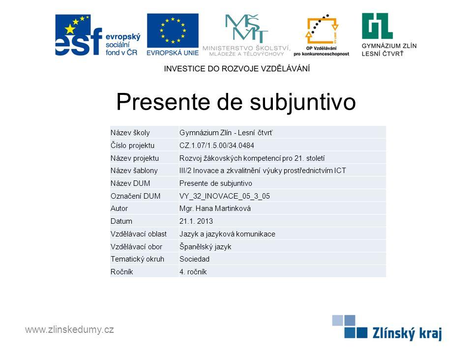 Presente de subjuntivo www.zlinskedumy.cz Název školyGymnázium Zlín - Lesní čtvrť Číslo projektuCZ.1.07/1.5.00/34.0484 Název projektuRozvoj žákovských kompetencí pro 21.