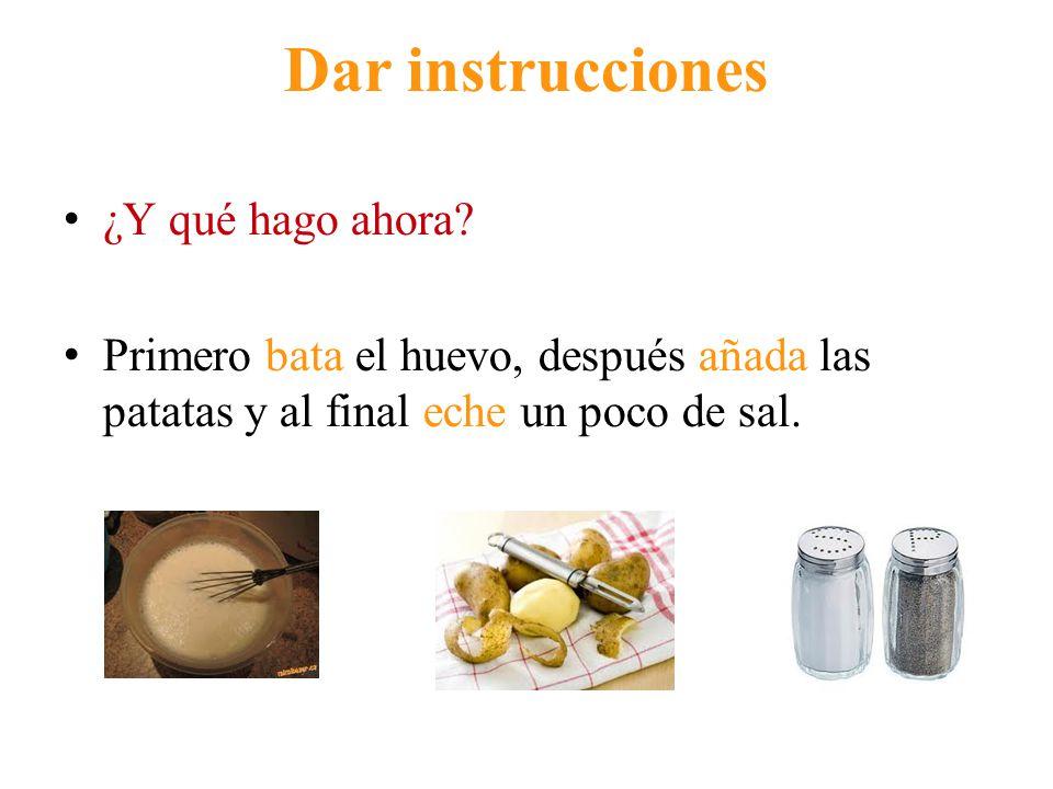 Dar instrucciones ¿Y qué hago ahora? Primero bata el huevo, después añada las patatas y al final eche un poco de sal.