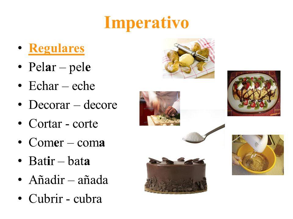 Imperativo Regulares Pelar – pele Echar – eche Decorar – decore Cortar - corte Comer – coma Batir – bata Añadir – añada Cubrir - cubra