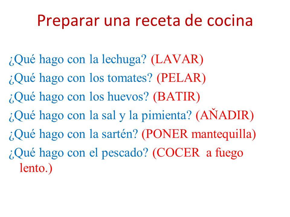 Preparar una receta de cocina ¿Qué hago con la lechuga? (LAVAR) ¿Qué hago con los tomates? (PELAR) ¿Qué hago con los huevos? (BATIR) ¿Qué hago con la