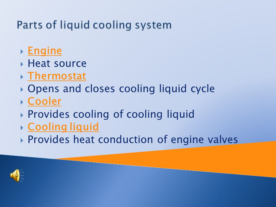  Engine  Heat source  Thermostat  Opens and closes cooling liquid cycle  Cooler  Provides cooling of cooling liquid  Cooling liquid  Provides heat conduction of engine valves