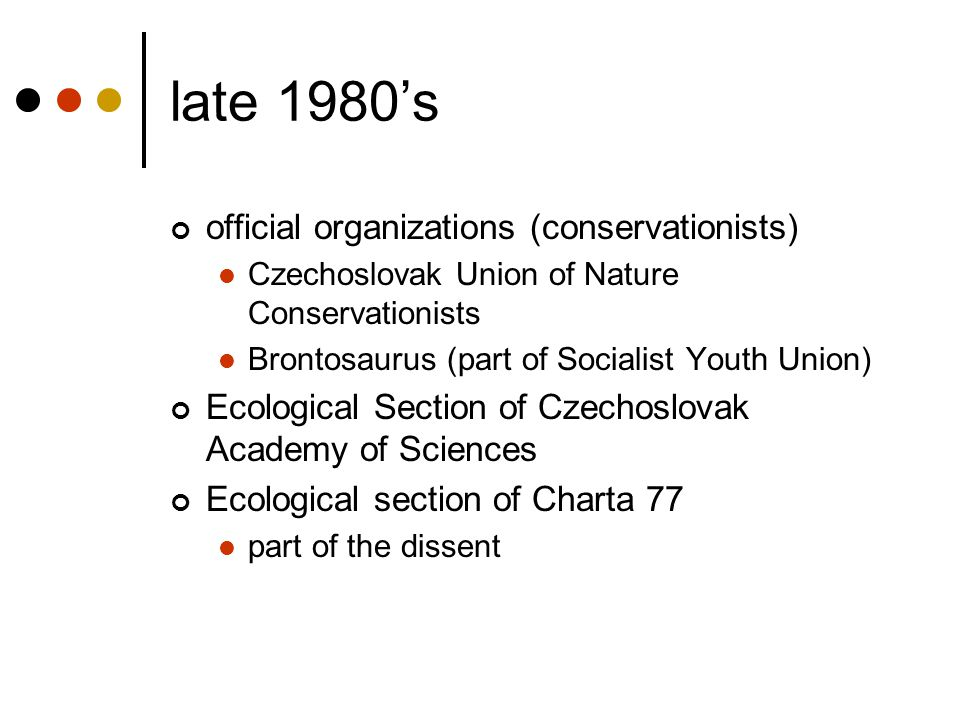 late 1980's official organizations (conservationists) Czechoslovak Union of Nature Conservationists Brontosaurus (part of Socialist Youth Union) Ecolo