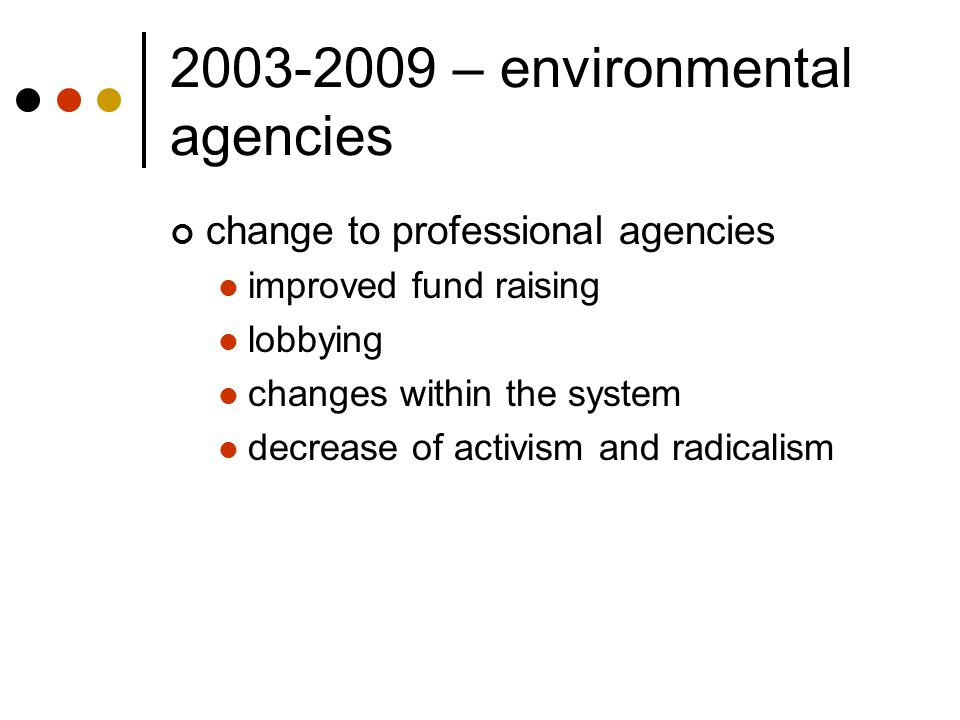 2003-2009 – environmental agencies change to professional agencies improved fund raising lobbying changes within the system decrease of activism and r