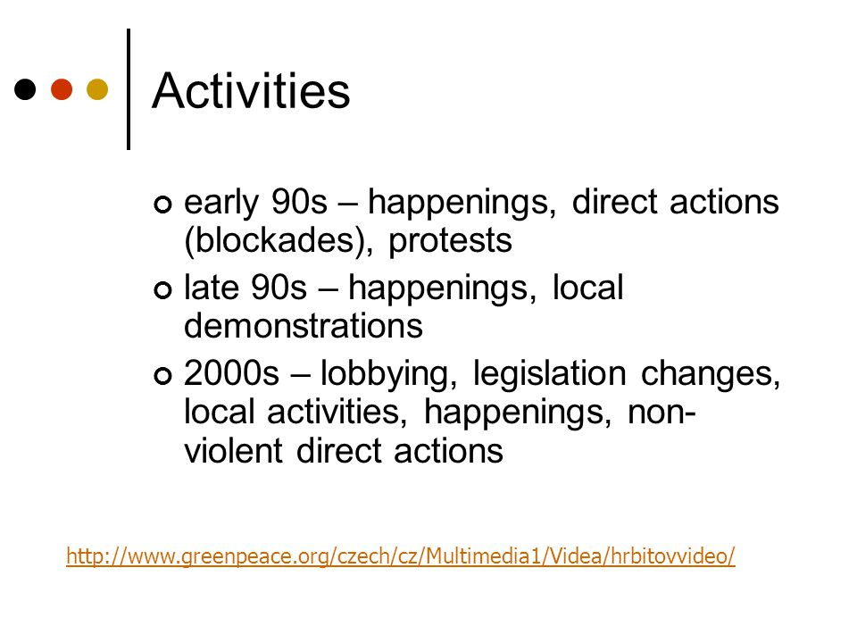 Activities early 90s – happenings, direct actions (blockades), protests late 90s – happenings, local demonstrations 2000s – lobbying, legislation chan