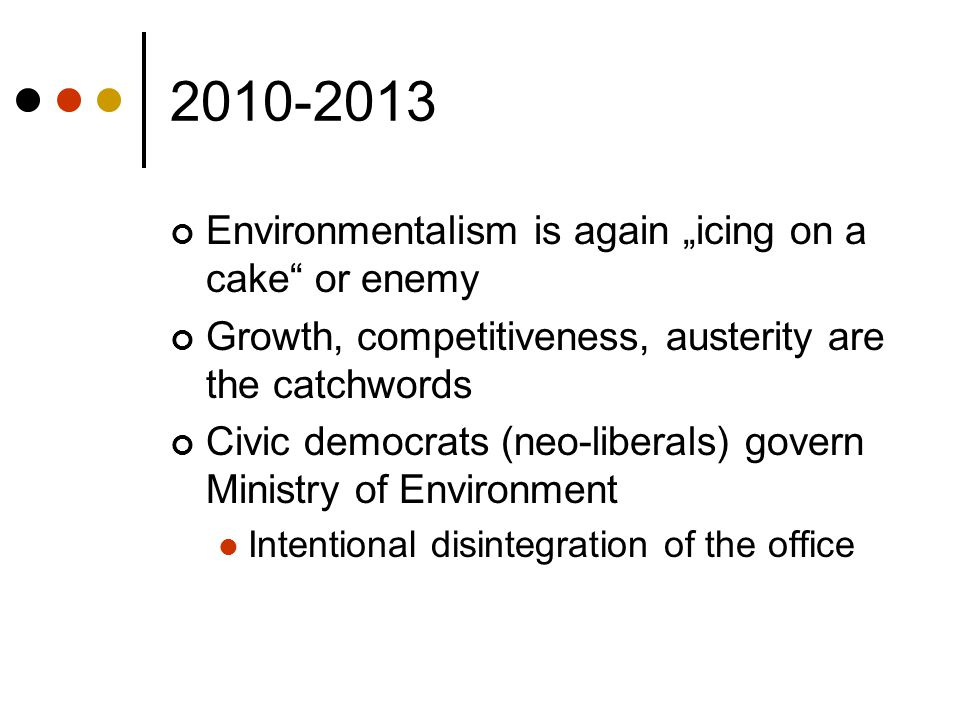 "2010-2013 Environmentalism is again ""icing on a cake"" or enemy Growth, competitiveness, austerity are the catchwords Civic democrats (neo-liberals) go"