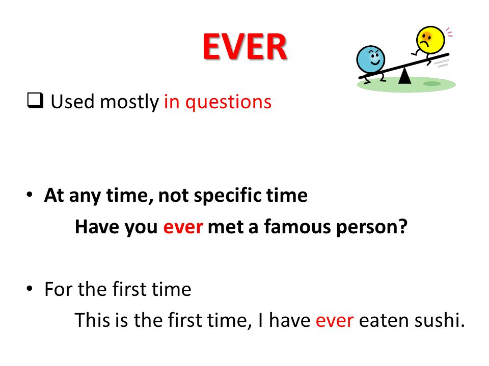 EVER  Used mostly in questions At any time, not specific time Have you ever met a famous person.
