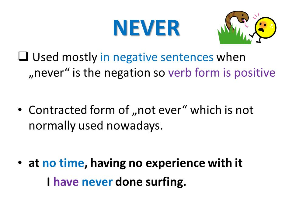 "NEVER  Used mostly in negative sentences when ""never is the negation so verb form is positive Contracted form of ""not ever which is not normally used nowadays."