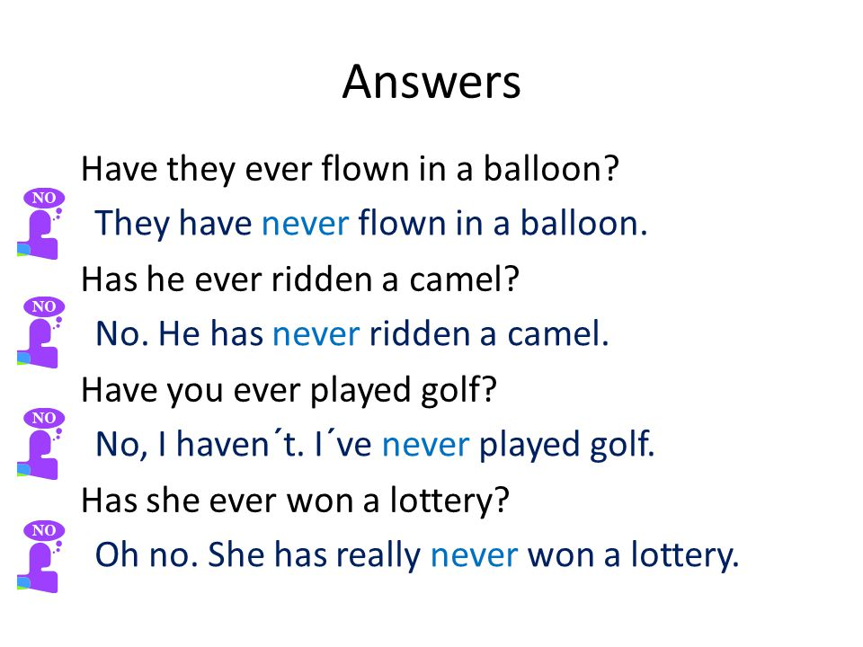 Answers Have they ever flown in a balloon. Has he ever ridden a camel.
