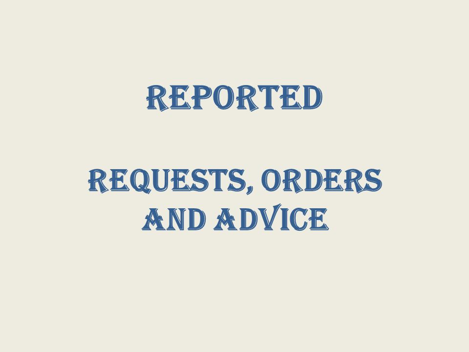 Reported Requests, Orders and Advice