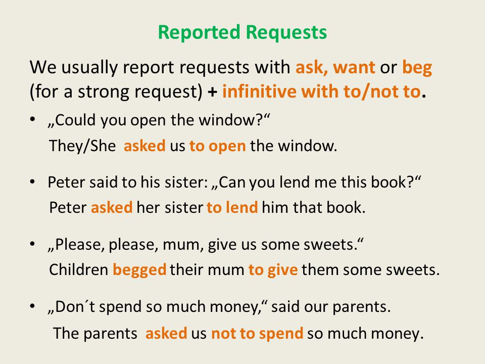 Reported Requests We usually report requests with ask, want or beg (for a strong request) + infinitive with to/not to.