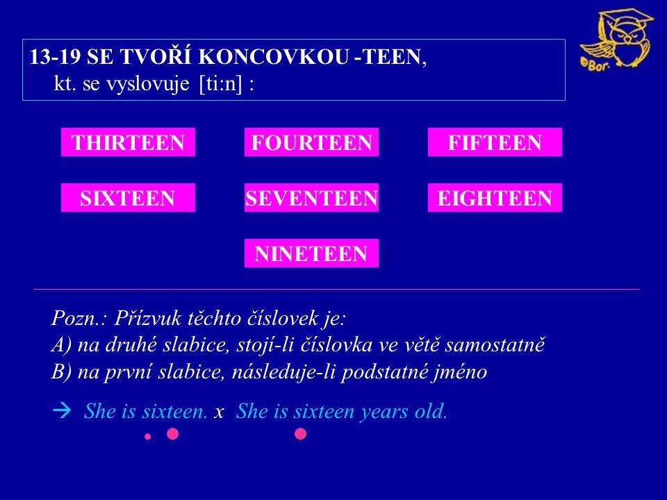 13-19 SE TVOŘÍ KONCOVKOU -TEEN, kt. se vyslovuje [ti:n] : Pozn.: Přízvuk těchto číslovek je: A) na druhé slabice, stojí-li číslovka ve větě samostatně