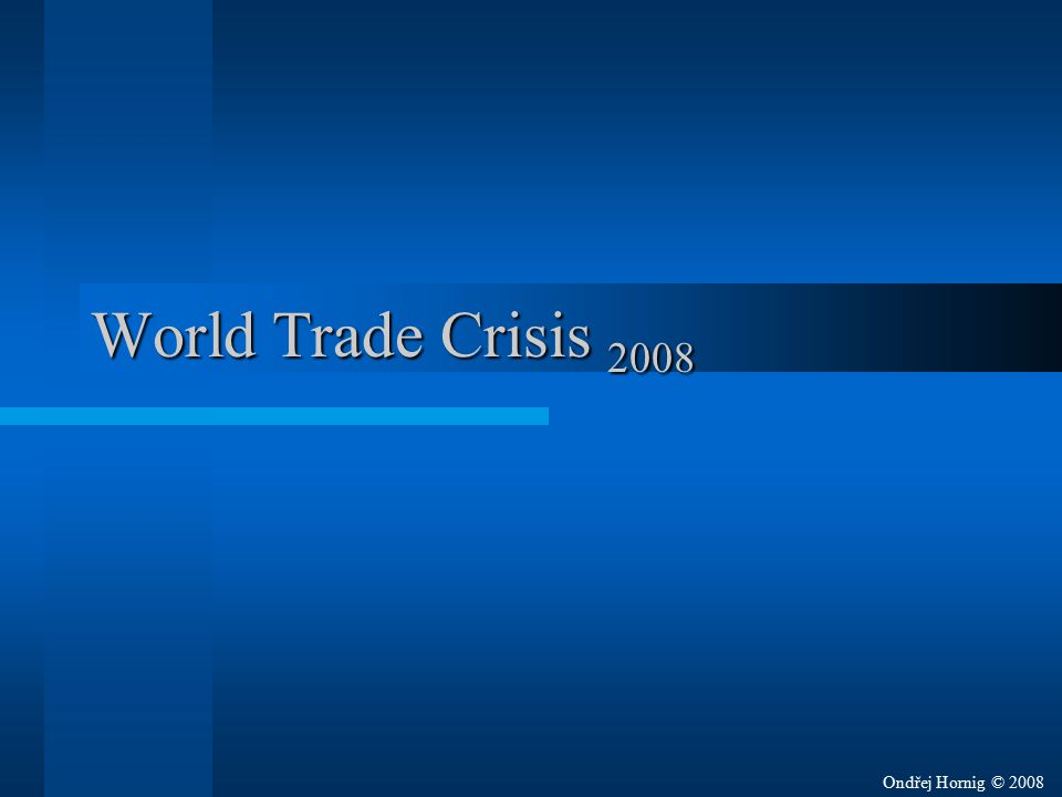 World Trade Crisis 2008 Started –In September 2008 –At Wall Street stock exchange –By overrated credits Stock exchange – burza Overrated – nadhodnocený Credit – úveř