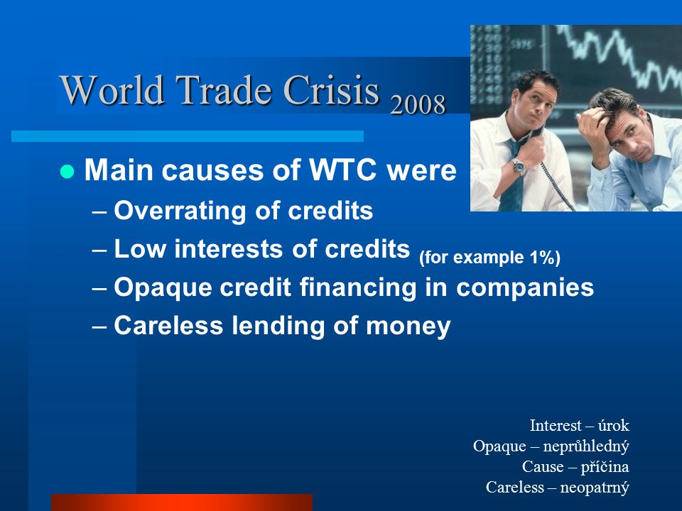 World Trade Crisis 2008 Start of the WTC –The biggest american insurance company AIG informated about its problems with too many possibly dangerous credits –Wall Street index (Dow) fell down, other exchange indexes all over the world followed Dow –The volume of trades on the Wall Street exchange dramatically fell down Insurance company – pojišťovna Volume – objem Trade – obchod