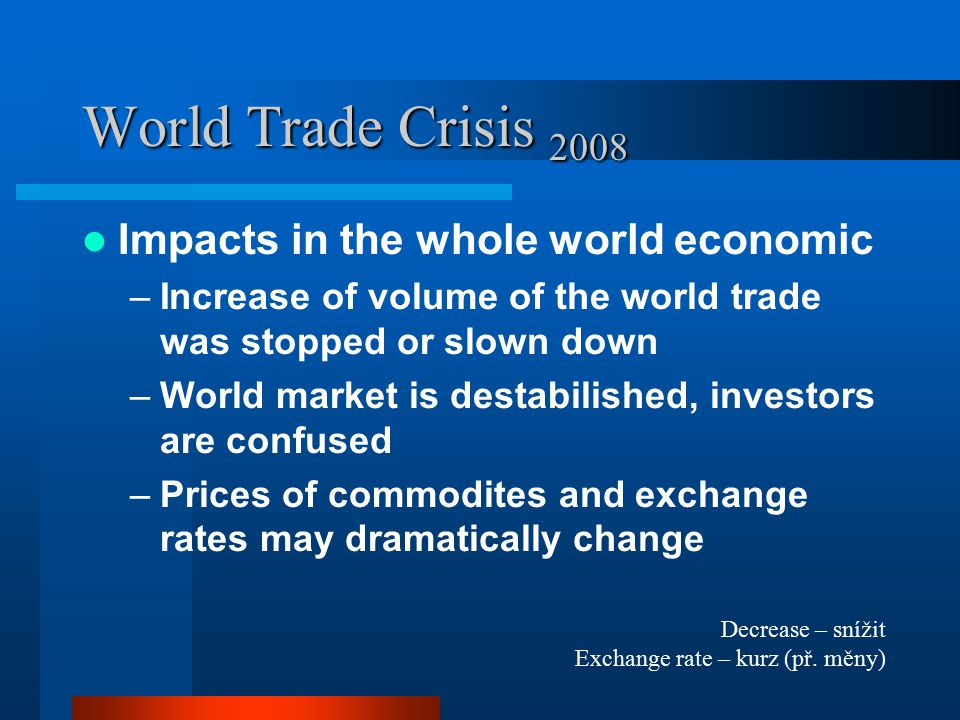 World Trade Crisis 2008 Impacts in the whole world economic –Increase of volume of the world trade was stopped or slown down –World market is destabil