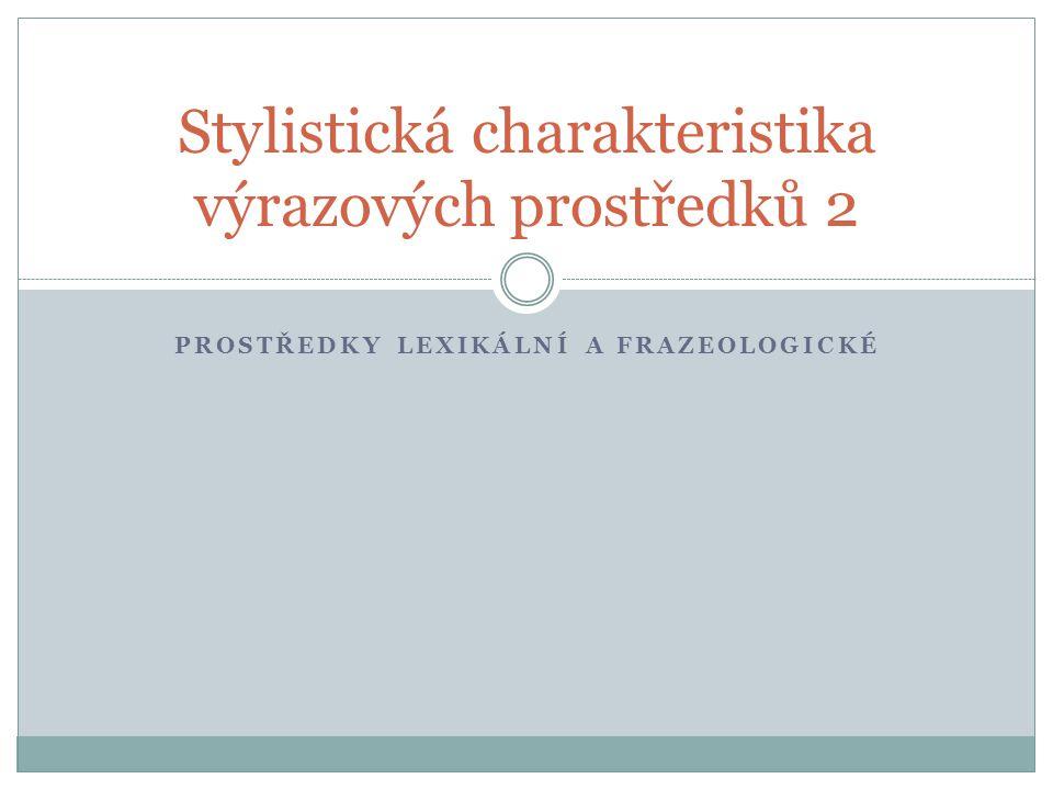 PROSTŘEDKY LEXIKÁLNÍ A FRAZEOLOGICKÉ Stylistická charakteristika výrazových prostředků 2