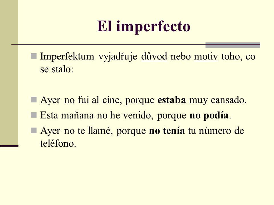 El imperfecto Imperfektum vyjadřuje důvod nebo motiv toho, co se stalo: Ayer no fui al cine, porque estaba muy cansado.