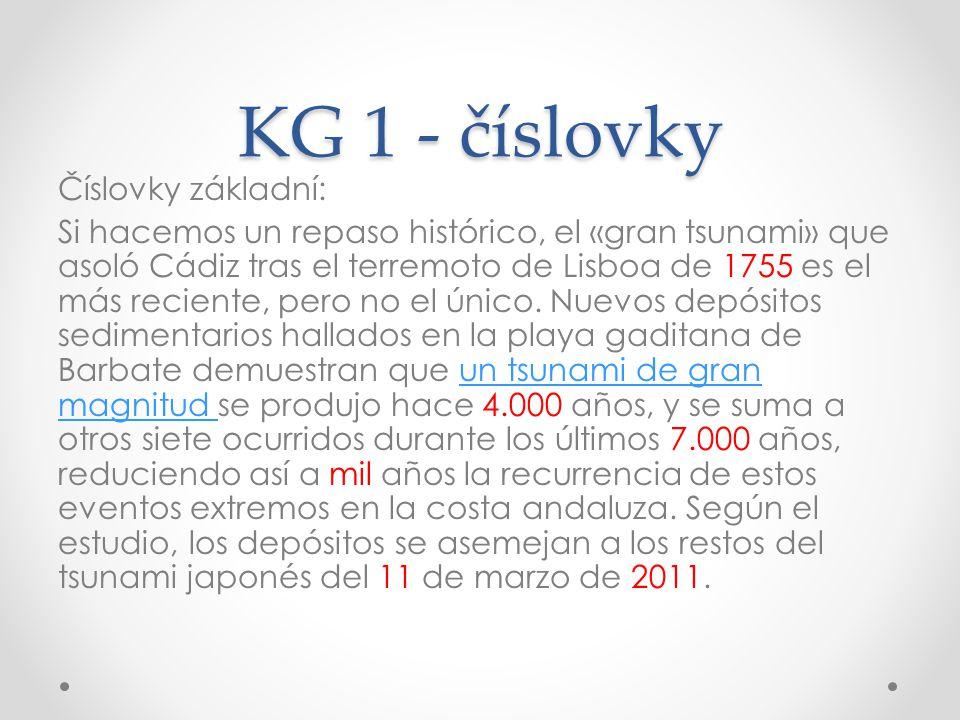 KG 1 - číslovky Číslovky základní: Si hacemos un repaso histórico, el «gran tsunami» que asoló Cádiz tras el terremoto de Lisboa de 1755 es el más reciente, pero no el único.